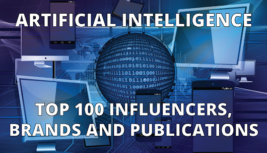 Artificial Intelligence: Top 100 Influencers, Brands and Publications 2017