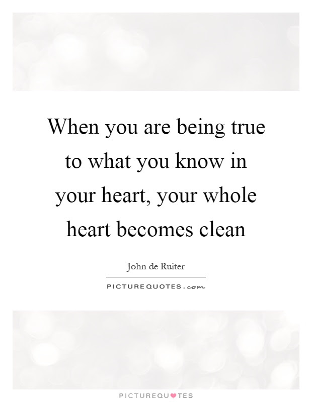 When You Are Being True To What You Know In Your Heart Your