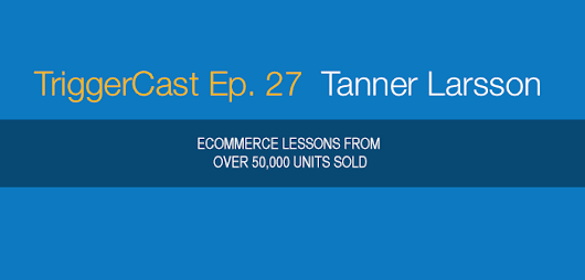 TC 027: Tanner Larsson – Ecommerce Lessons From Over 50,000 Units Sold