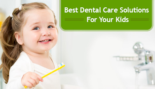Best Dental Care Solutions For Your Kids