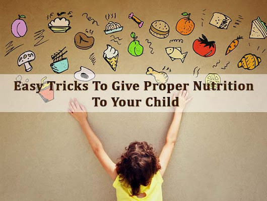 Cheat Sheet: Easy Tricks To Give Proper Nutrition To Your Child