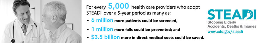 For every 5,000 health care providers who adopt STEADI, over a 5-year period as many as 6 million more patients could be screened, 1 million more falls could be prevented, and $3.5 billion more in direct medical costs could be saved. Learn more at www.cdc.gov/steadi