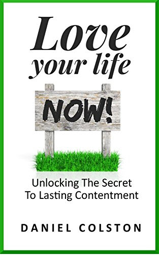 Love Your Life Now: Unlocking The Secret To Lasting Contentment