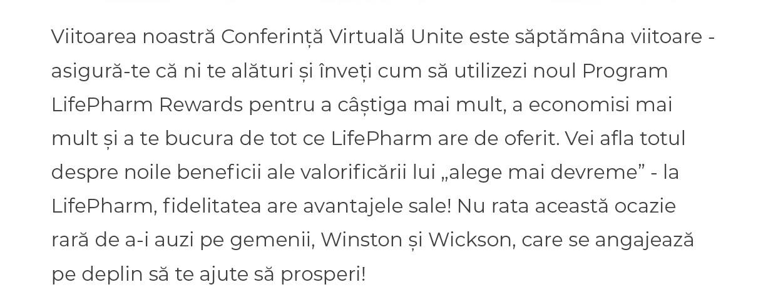 """Viitoarea noastră Conferință Virtuală Unite este săptămâna viitoare - asigură-te că ni te alături și înveți cum să utilizezi noul Program LifePharm Rewards pentru a câștiga mai mult, a economisi mai mult și a te bucura de tot ce LifePharm are de oferit. Vei afla totul despre noile beneficii ale valorificării lui """"alege mai devreme"""" - la LifePharm, fidelitatea are avantajele sale! Nu rata această ocazie rară de a-i auzi pe gemenii, Winston și Wickson, care se angajează pe deplin să te ajute să prosperi!"""