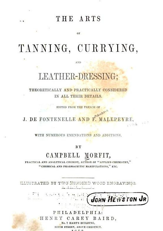OF TANNING CURRYING AND LEATHER DRESSING THEORETICALLY AND PRACTICALLY COXSIDERED IX ALL THEIR DETAILS EDITED FROM TOE FRENCH OF J DE FONTENELLE AND F MALEPEYRE WITH NUMEROUS EMENDATIONS AND ADDITIONS BY CAMPBELL ÌIORFIT PRACTICAL AKD ANALYTICAL CHEMIST AUTHOR OF APPLIED CHEMISTRY CHEMICAL AND PIIARMACEUTIC MAMI l LATIOSS ETC ILLUSTRATED BY TAVO ÌiU DIiED WOOD ENGRAVINGS PHILADELPHIA THE ARTS