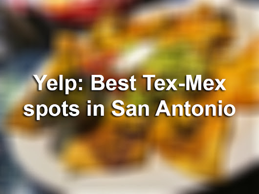 These are the 25 best Tex-Mex restaurants in San Antonio, according to Yelp