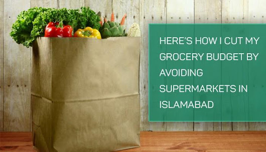How I cut my grocery budget by avoiding supermarkets in Islamabad - Islamabad Scene