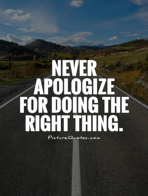 Never Apologize For Doing The Right Thing Picture Quotes