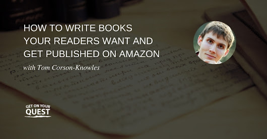 14: How to Write Books Your Readers Want and Get Published on Amazon with Tom Corson-Knowles - Get On Your Quest