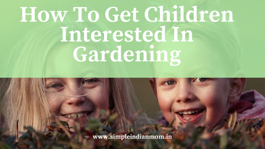 How To Get Children Interested In Gardening - Simple Indian Mom