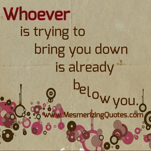 Whoever Is Trying To Bring You Down Mesmerizing Quotes