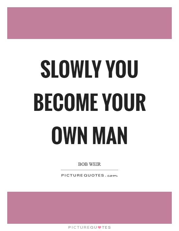 Slowly You Become Your Own Man Picture Quotes