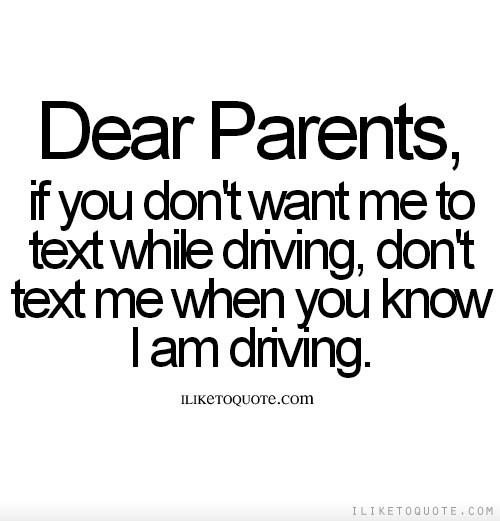 Dear Parents If You Dont Want Me To Text While Driving Dont Text