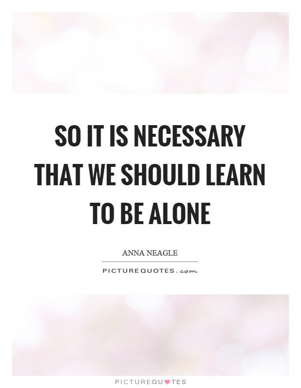 So It Is Necessary That We Should Learn To Be Alone Picture Quotes