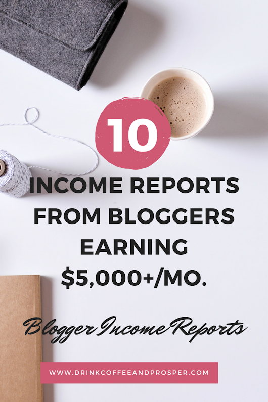 10 INCOME REPORTS FROM BLOGGERS EARNING $5,000+ MONTHLY - Drink Coffee and Prosper