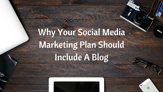 Why Your Social Media Plan Should Include a Blog