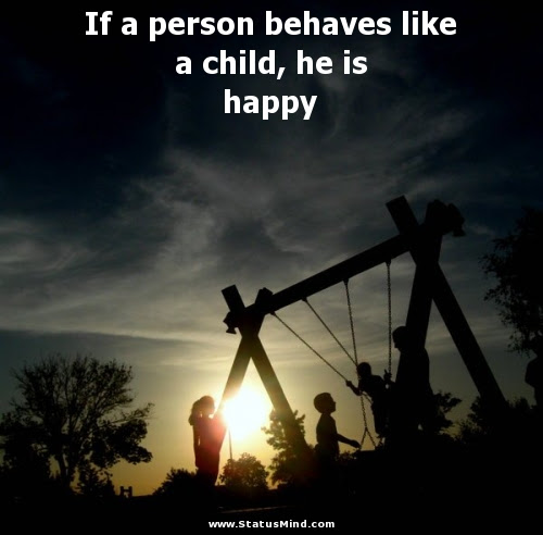 If A Person Behaves Like A Child He Is Happy Statusmindcom