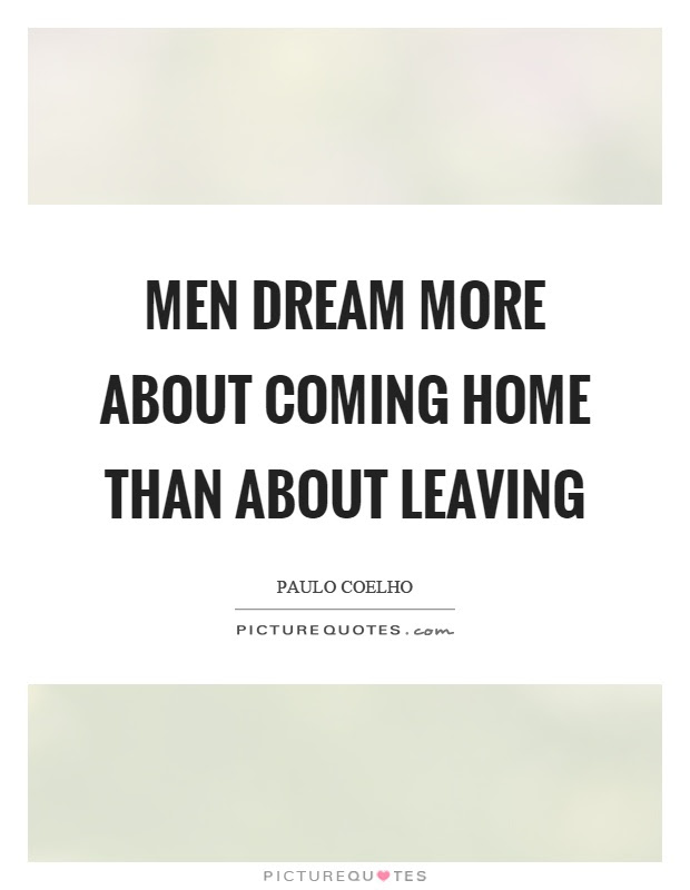 Men Dream More About Coming Home Than About Leaving Picture Quotes