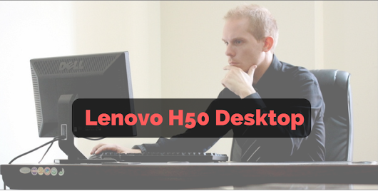Lenovo H50 Desktop Review