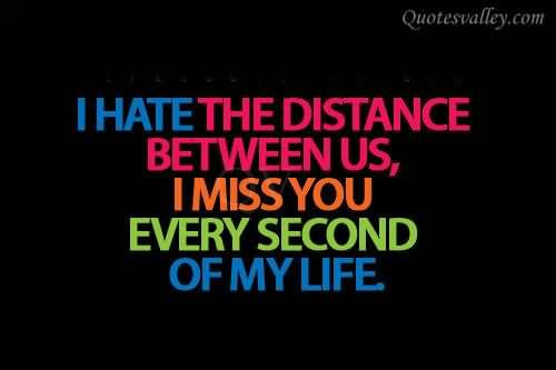 I Hate The Distance Between Us I Miss You Every Second Of My Life