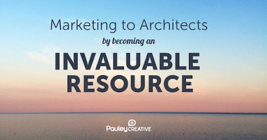 Marketing To Architects By Becoming an Invaluable Resource