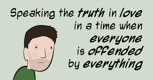 Speaking the truth in love in a time when everyone is offended by everything - Adam4d.com