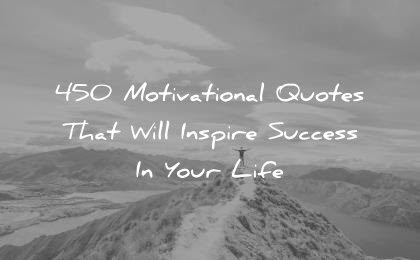 450 Motivational Quotes That Will Inspire Success In Your Life