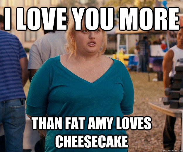 I Love You More Than Fat Amy Loves Cheesecake Fat Amy Quickmeme