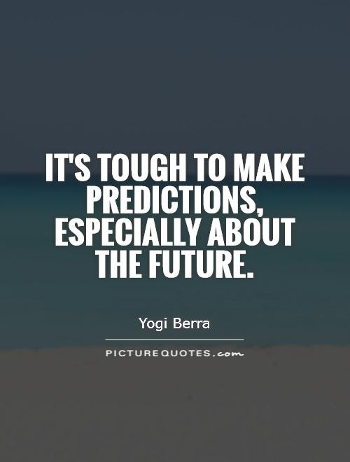 Its Tough To Make Predictions Especially About The Future