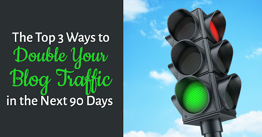 The Top 3 Ways to Double Your Blog Traffic in the Next 90 Days