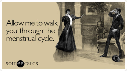 Funny Reminders Ecard: Allow me to walk you through the menstrual cycle.
