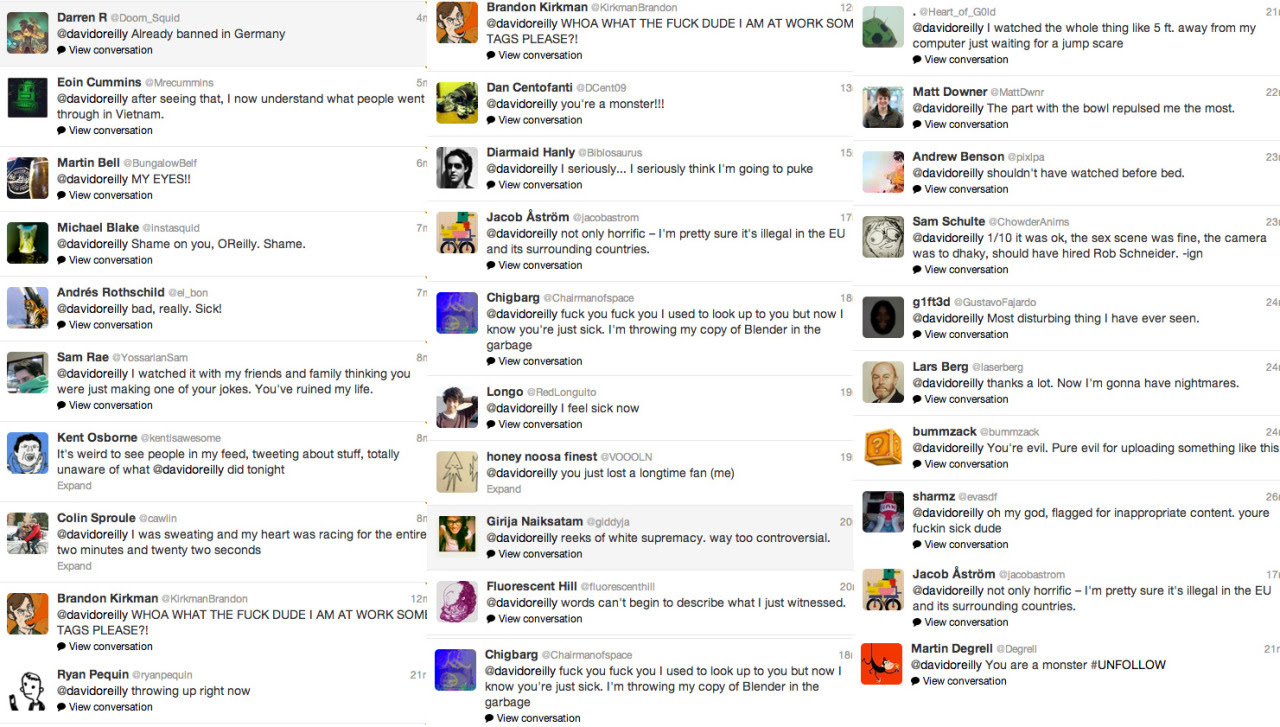 This is just SOME of the negative feedback I received for posting 'the puppy video' last night. I am deeply sorry to my fans/followers for making this thing and causing such a reaction. I didn't mean for this to happen. (edit)If you really want to see this thing here's the current link. I will probably get taken off youtube very soon…I just warn you, it isn't easy to stomach.  http://www.youtube.com/watch?v=TeaMPF5eHg8