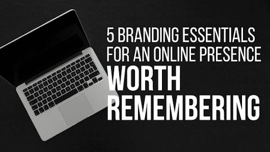 5 Branding Essentials for an Online Presence Worth Remembering