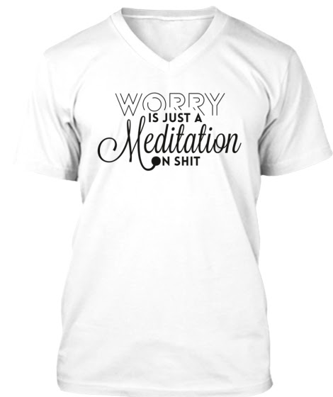 Worry is just a meditation on shit