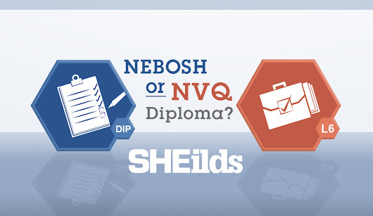 NEBOSH Diploma VS NVQ Level 6 - SHEilds Health and Safety