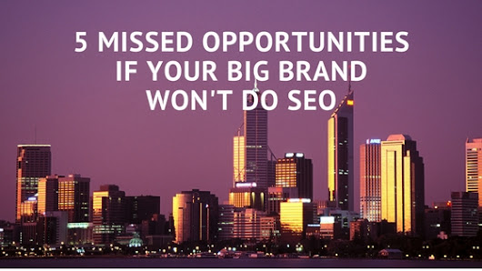 5 Missed Opportunities if your Big Brand Won't Do SEO - Romela de Leon - SEO Consultant & Search Marketing Strategist