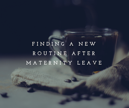 Finding a New Routine After Maternity Leave With Baby #2