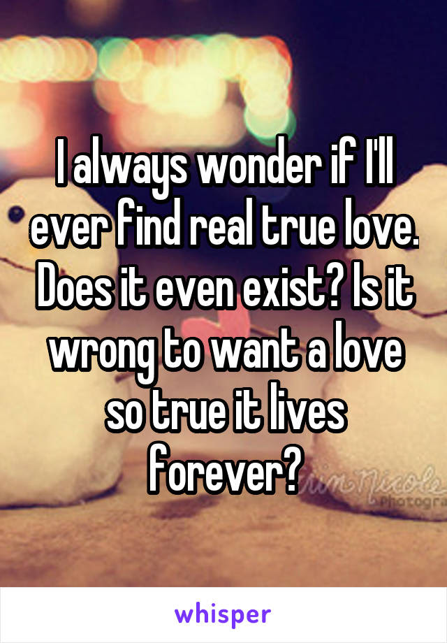 I Always Wonder If Ill Ever Find Real True Love Does It Even Exist Is