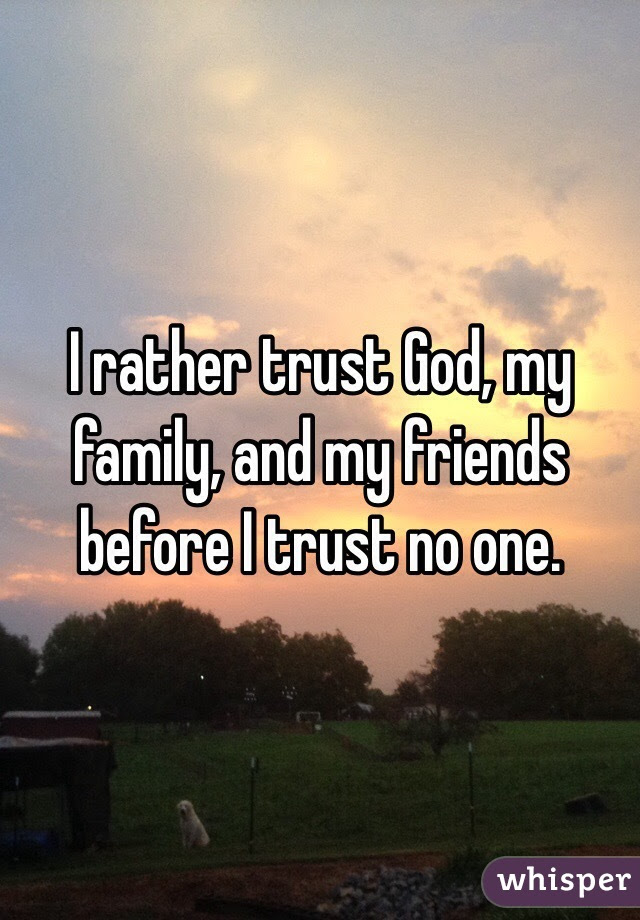 I Rather Trust God My Family And My Friends Before I Trust No One