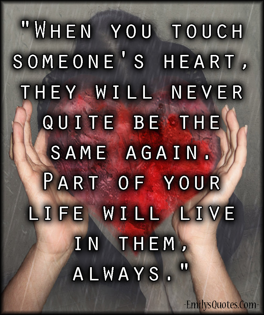 When You Touch Someones Heart They Will Never Quite Be The Same