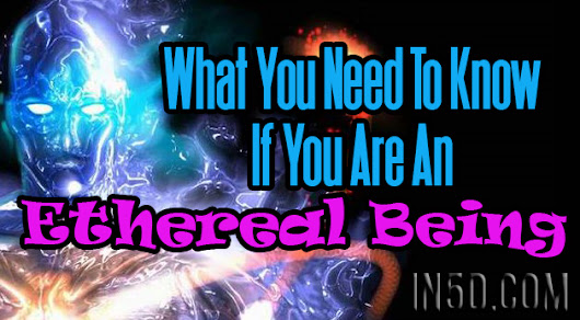 What You Need To Know If You Are An Ethereal Being - In5D Esoteric, Metaphysical, and Spiritual Database