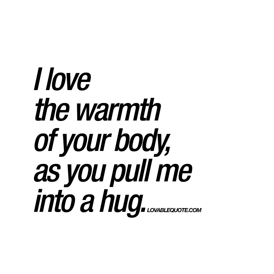 I Love The Warmth Of Your Body As You Pull Me Into A Hug