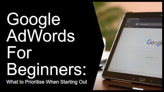 Google AdWords For Beginners: What to Prioritize When Starting Out - How To Make Money Online