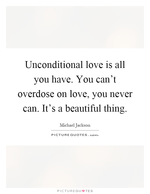 Unconditional Love Is All You Have You Cant Overdose On Love