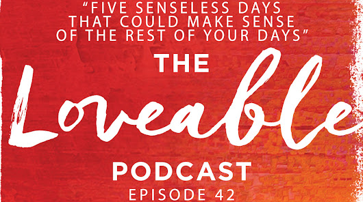 Week 41: How Five Senseless Days Could Make Sense of the Rest of Your Days [Loveable042]