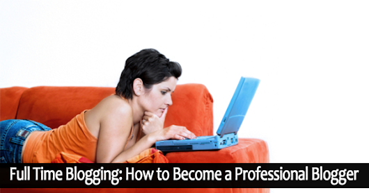 Full Time Blogging: How to Become a Professional Blogger