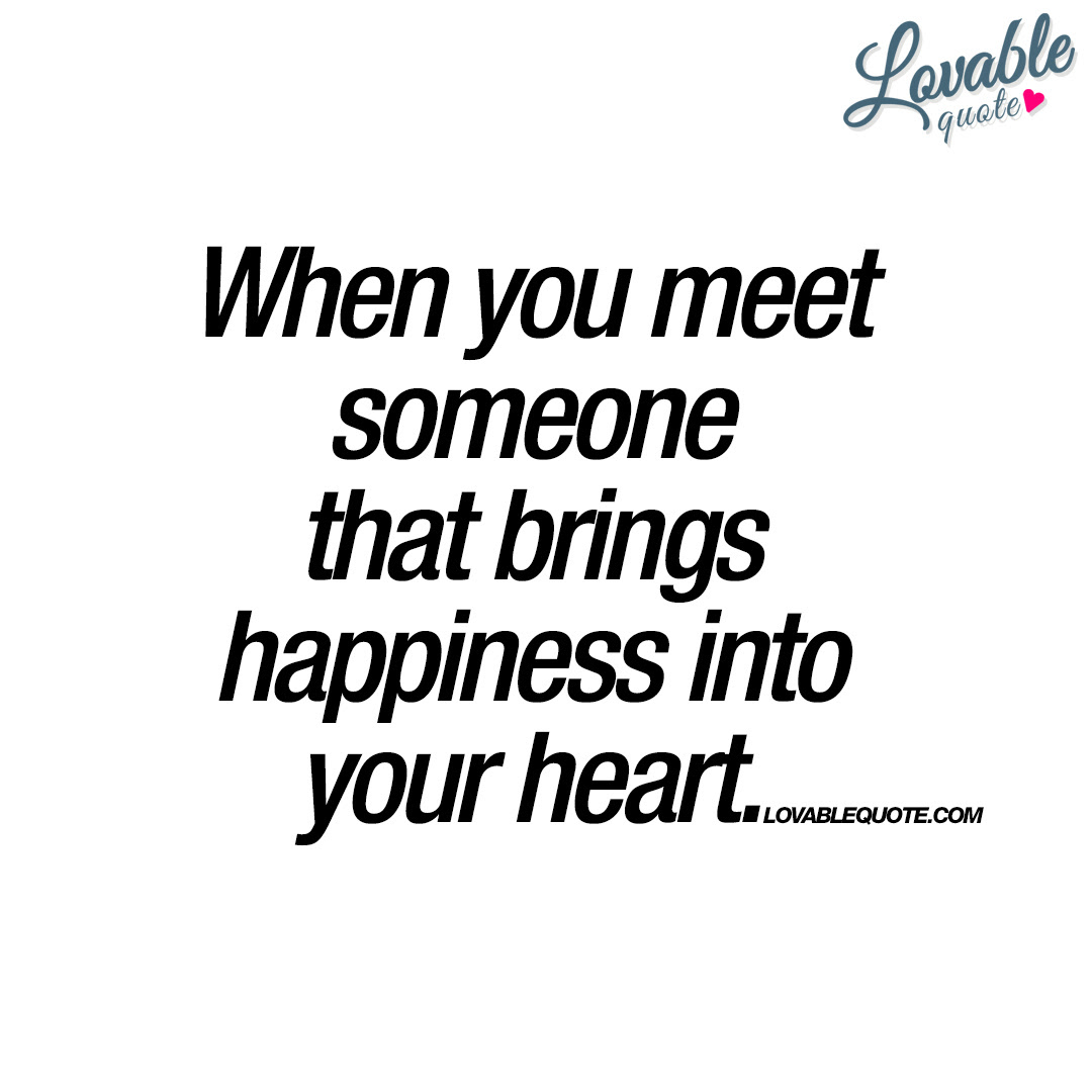 When You Meet Someone That Brings Happiness Into Your Heart