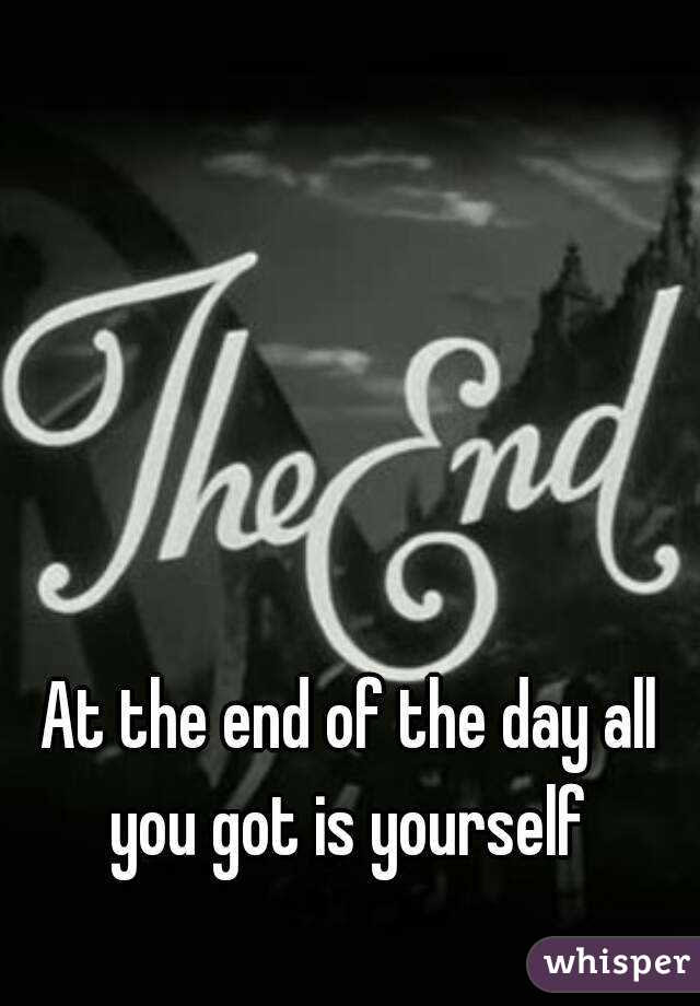 At The End Of The Day All You Got Is Yourself