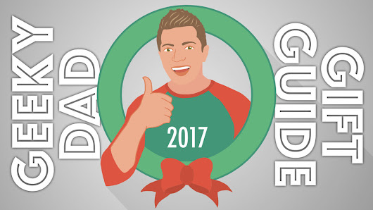 Geeky Dad Gift Guide 2017: Awesome Gift Ideas for Adults & Kids