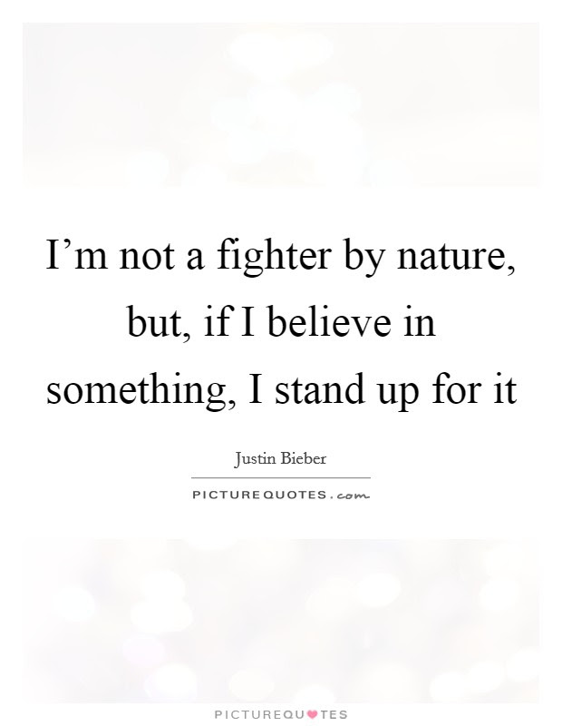 Im Not A Fighter By Nature But If I Believe In Something I